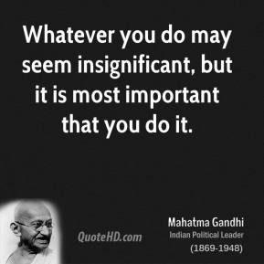 Mahatma Gandhi  - Whatever you do may seem insignificant, but it is most important that you do it.