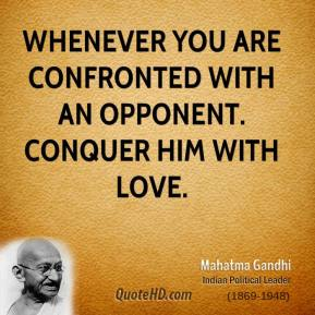 Mahatma Gandhi  - Whenever you are confronted with an opponent. Conquer him with love.