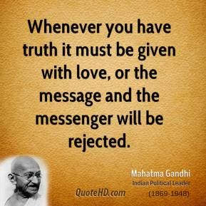 Mahatma Gandhi  - Whenever you have truth it must be given with love, or the message and the messenger will be rejected.