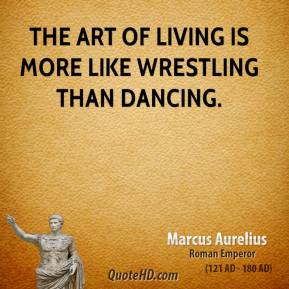 Marcus Aurelius - The art of living is more like wrestling than dancing.