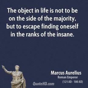 The object in life is not to be on the side of the majority, but to escape finding oneself in the ranks of the insane.