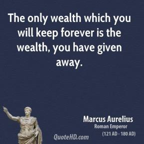 The only wealth which you will keep forever is the wealth, you have given away.