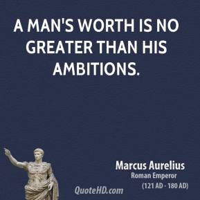 Marcus Aurelius - A man's worth is no greater than his ambitions.