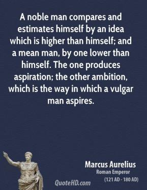 Marcus Aurelius - A noble man compares and estimates himself by an idea which is higher than himself; and a mean man, by one lower than himself. The one produces aspiration; the other ambition, which is the way in which a vulgar man aspires.