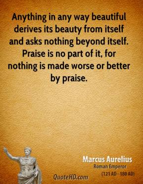 Marcus Aurelius - Anything in any way beautiful derives its beauty from itself and asks nothing beyond itself. Praise is no part of it, for nothing is made worse or better by praise.