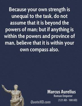 Marcus Aurelius - Because your own strength is unequal to the task, do not assume that it is beyond the powers of man; but if anything is within the powers and province of man, believe that it is within your own compass also.
