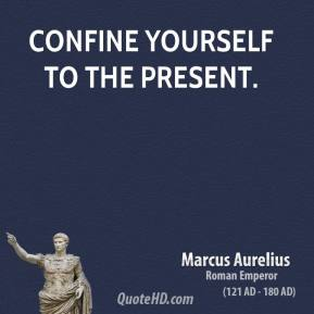 Marcus Aurelius - Confine yourself to the present.