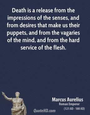 Marcus Aurelius - Death is a release from the impressions of the senses, and from desires that make us their puppets, and from the vagaries of the mind, and from the hard service of the flesh.