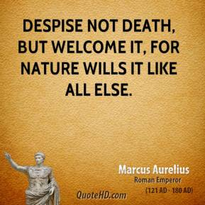 Marcus Aurelius - Despise not death, but welcome it, for nature wills it like all else.