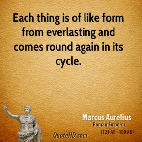 Marcus Aurelius - Each thing is of like form from everlasting and comes round again in its cycle.