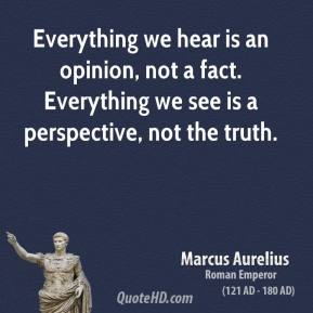 Marcus Aurelius - Everything we hear is an opinion, not a fact. Everything we see is a perspective, not the truth.
