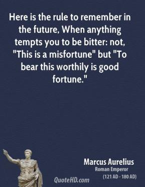 "Marcus Aurelius - Here is the rule to remember in the future, When anything tempts you to be bitter: not, ""This is a misfortune"" but ""To bear this worthily is good fortune."""