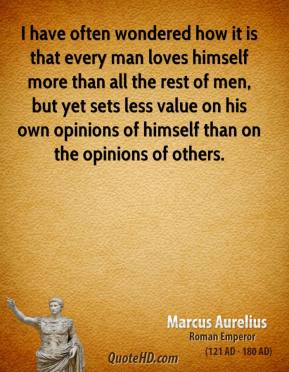 Marcus Aurelius - I have often wondered how it is that every man loves himself more than all the rest of men, but yet sets less value on his own opinions of himself than on the opinions of others.