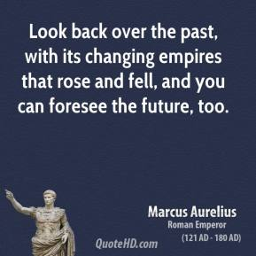 Marcus Aurelius - Look back over the past, with its changing empires that rose and fell, and you can foresee the future, too.