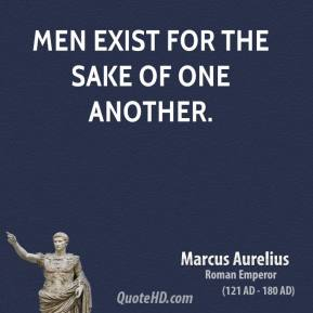 Marcus Aurelius - Men exist for the sake of one another.