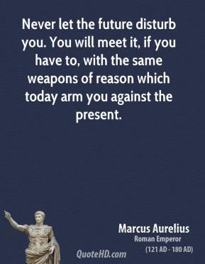 Marcus Aurelius - Never let the future disturb you. You will meet it, if you have to, with the same weapons of reason which today arm you against the present.