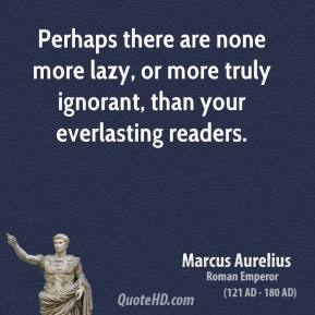 Marcus Aurelius - Perhaps there are none more lazy, or more truly ignorant, than your everlasting readers.