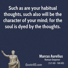 Marcus Aurelius - Such as are your habitual thoughts, such also will be the character of your mind; for the soul is dyed by the thoughts.