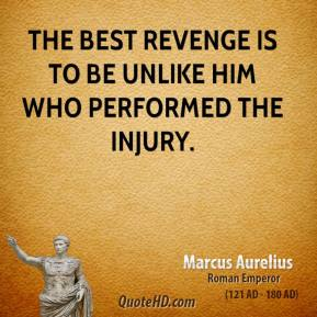 Marcus Aurelius - The best revenge is to be unlike him who performed the injury.
