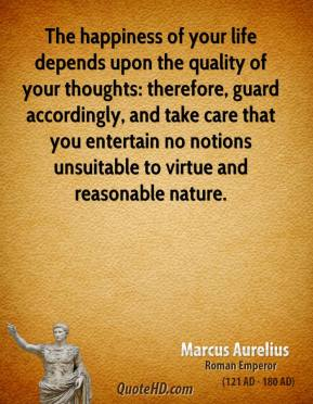 Marcus Aurelius - The happiness of your life depends upon the quality of your thoughts: therefore, guard accordingly, and take care that you entertain no notions unsuitable to virtue and reasonable nature.