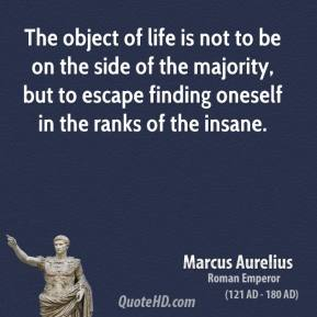 Marcus Aurelius - The object of life is not to be on the side of the majority, but to escape finding oneself in the ranks of the insane.