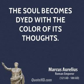 Marcus Aurelius - The soul becomes dyed with the color of its thoughts.
