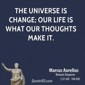 Marcus Aurelius - The universe is change; our life is what our thoughts make it.