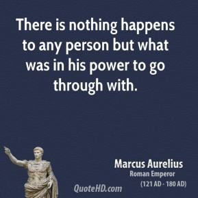 There is nothing happens to any person but what was in his power to go through with.