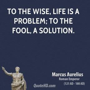 To the wise, life is a problem; to the fool, a solution.