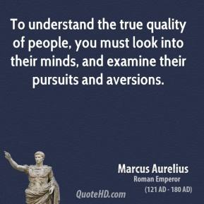 Marcus Aurelius - To understand the true quality of people, you must look into their minds, and examine their pursuits and aversions.