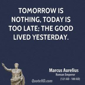 Marcus Aurelius - Tomorrow is nothing, today is too late; the good lived yesterday.