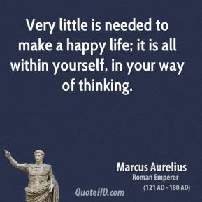 Marcus Aurelius - Very little is needed to make a happy life; it is all within yourself, in your way of thinking.