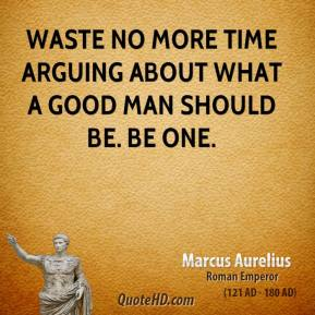 Marcus Aurelius - Waste no more time arguing about what a good man should be. Be one.