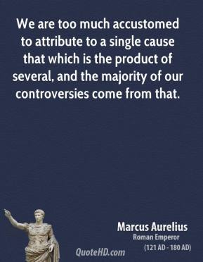 Marcus Aurelius - We are too much accustomed to attribute to a single cause that which is the product of several, and the majority of our controversies come from that.