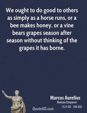 Marcus Aurelius - We ought to do good to others as simply as a horse runs, or a bee makes honey, or a vine bears grapes season after season without thinking of the grapes it has borne.