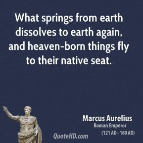 What springs from earth dissolves to earth again, and heaven-born things fly to their native seat.
