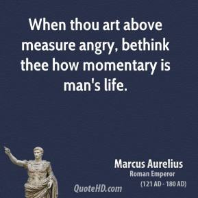 Marcus Aurelius - When thou art above measure angry, bethink thee how momentary is man's life.