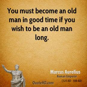 Marcus Aurelius - You must become an old man in good time if you wish to be an old man long.
