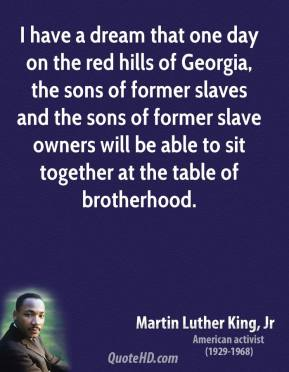 Martin Luther King, Jr. - I have a dream that one day on the red hills of Georgia, the sons of former slaves and the sons of former slave owners will be able to sit together at the table of brotherhood.