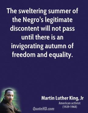 The sweltering summer of the Negro's legitimate discontent will not pass until there is an invigorating autumn of freedom and equality.