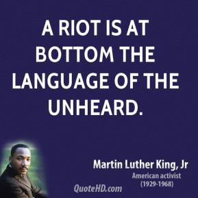 A riot is at bottom the language of the unheard.