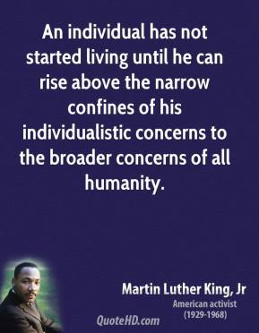 Martin Luther King, Jr. - An individual has not started living until he can rise above the narrow confines of his individualistic concerns to the broader concerns of all humanity.