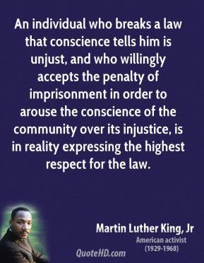 An individual who breaks a law that conscience tells him is unjust, and who willingly accepts the penalty of imprisonment in order to arouse the conscience of the community over its injustice, is in reality expressing the highest respect for the law.