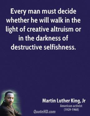 Martin Luther King, Jr. - Every man must decide whether he will walk in the light of creative altruism or in the darkness of destructive selfishness.