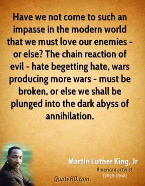 Martin Luther King, Jr. - Have we not come to such an impasse in the modern world that we must love our enemies - or else? The chain reaction of evil - hate begetting hate, wars producing more wars - must be broken, or else we shall be plunged into the dark abyss of annihilation.