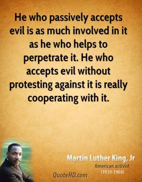 He who passively accepts evil is as much involved in it as he who helps to perpetrate it. He who accepts evil without protesting against it is really cooperating with it.