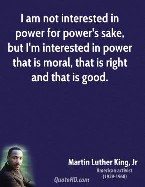 I am not interested in power for power's sake, but I'm interested in power that is moral, that is right and that is good.