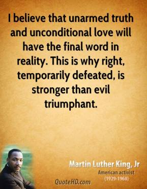 I believe that unarmed truth and unconditional love will have the final word in reality. This is why right, temporarily defeated, is stronger than evil triumphant.