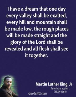 Martin Luther King, Jr. - I have a dream that one day every valley shall be exalted, every hill and mountain shall be made low, the rough places will be made straight and the glory of the Lord shall be revealed and all flesh shall see it together.