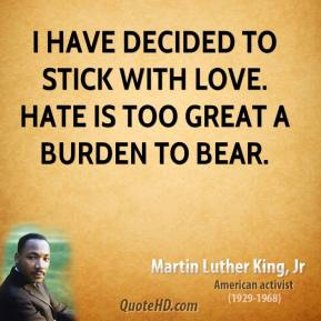 Martin Luther King, Jr. - I have decided to stick with love. Hate is too great a burden to bear.